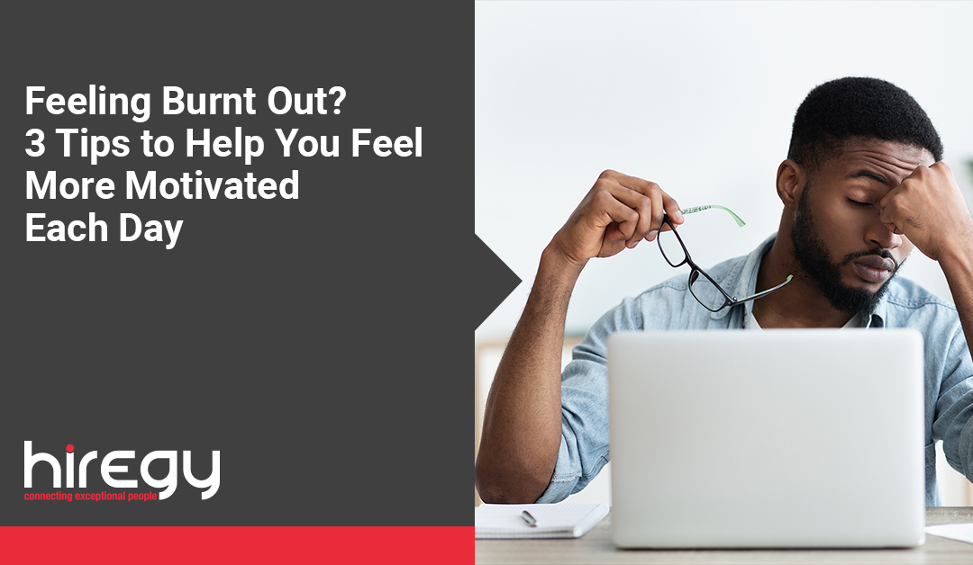 Feeling Burnt Out? 3 Tips to Help You Feel More Motivated Each Day