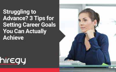 Struggling to Advance? 3 Tips for Setting Career Goals You Can Actually Achieve